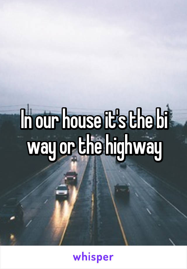 In our house it's the bi way or the highway