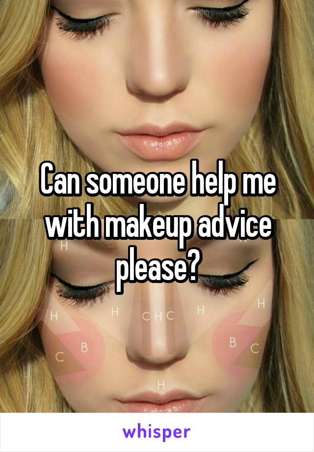 Can someone help me with makeup advice please?