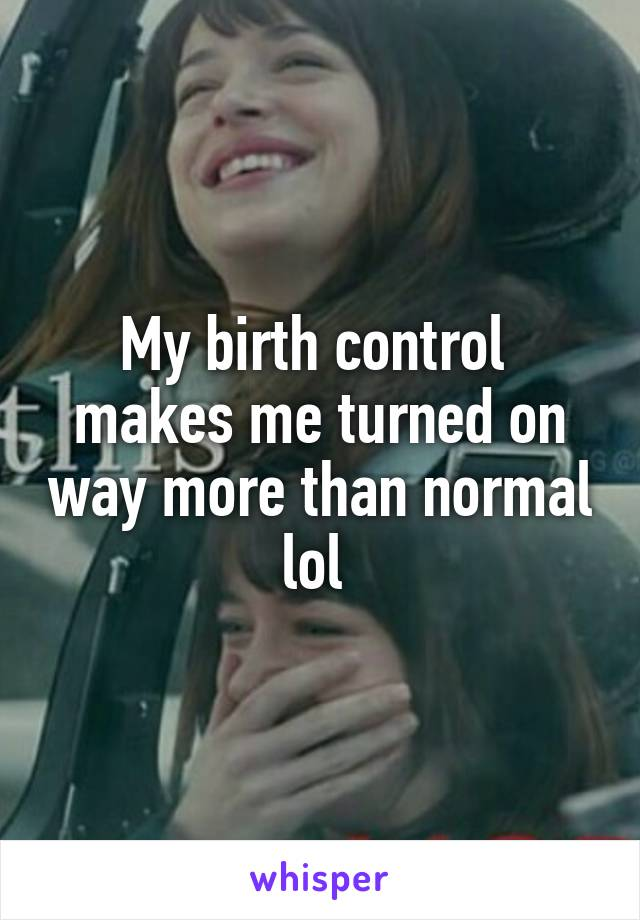 My birth control  makes me turned on way more than normal lol