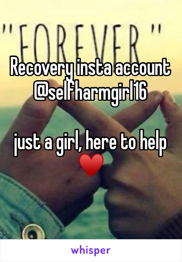 Recovery insta account  @selfharmgirl16  just a girl, here to help ♥️