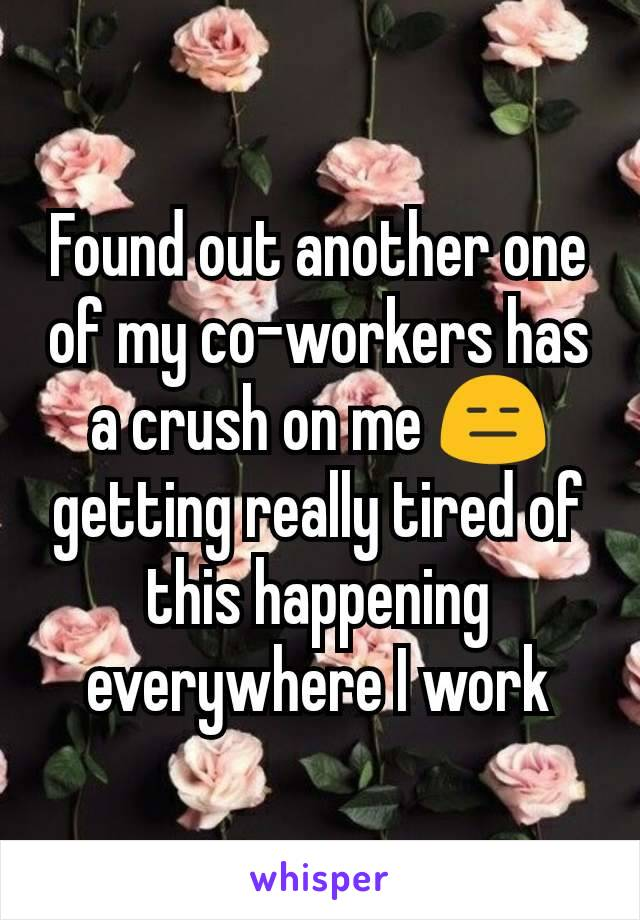 Found out another one of my co-workers has a crush on me 😑 getting really tired of this happening everywhere I work