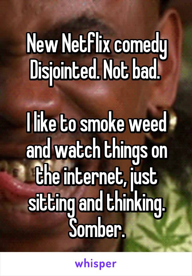 New Netflix comedy Disjointed. Not bad.   I like to smoke weed and watch things on the internet, just sitting and thinking. Somber.