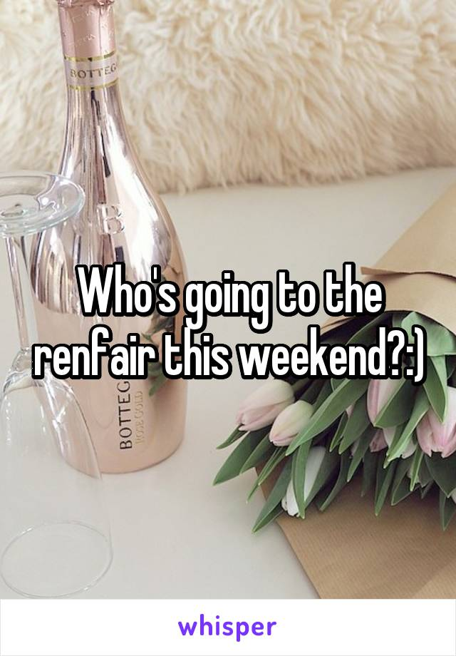 Who's going to the renfair this weekend?:)
