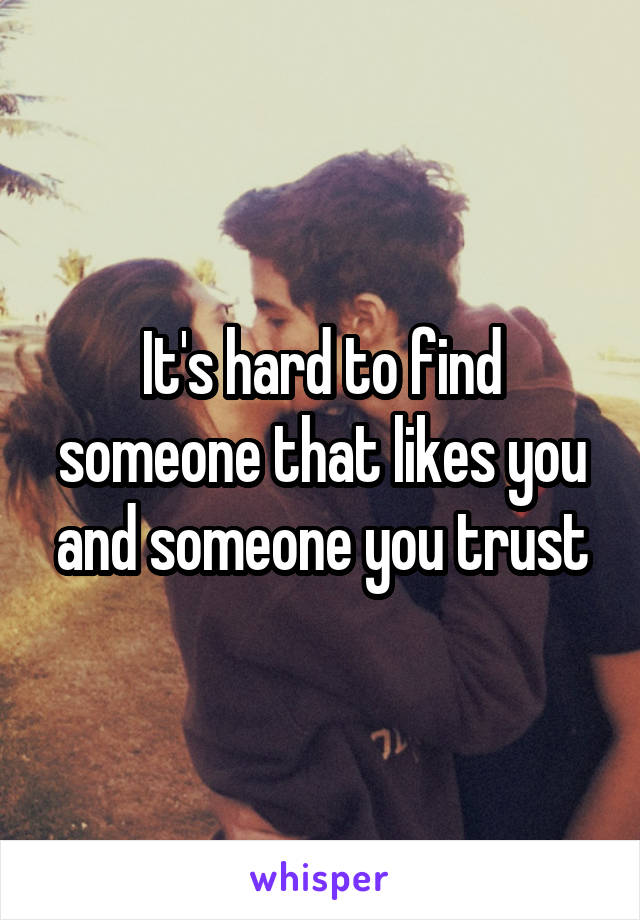 It's hard to find someone that likes you and someone you trust