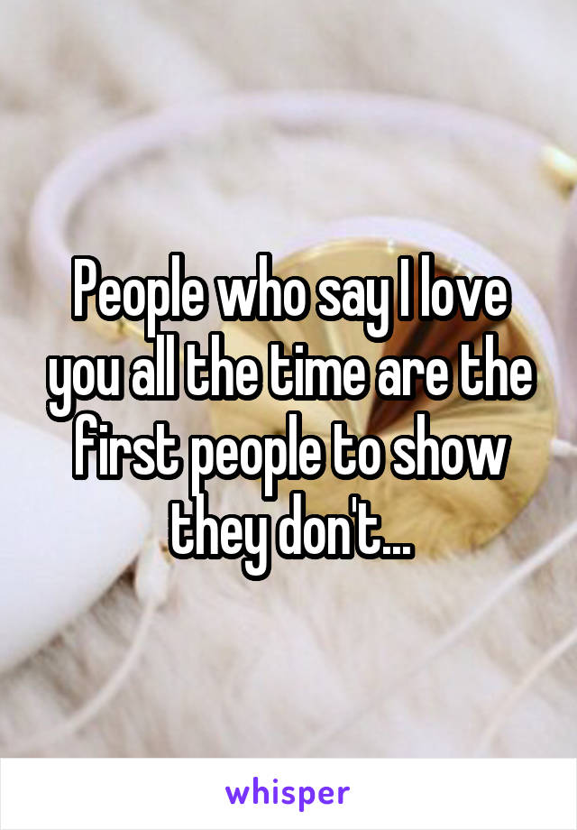 People who say I love you all the time are the first people to show they don't...