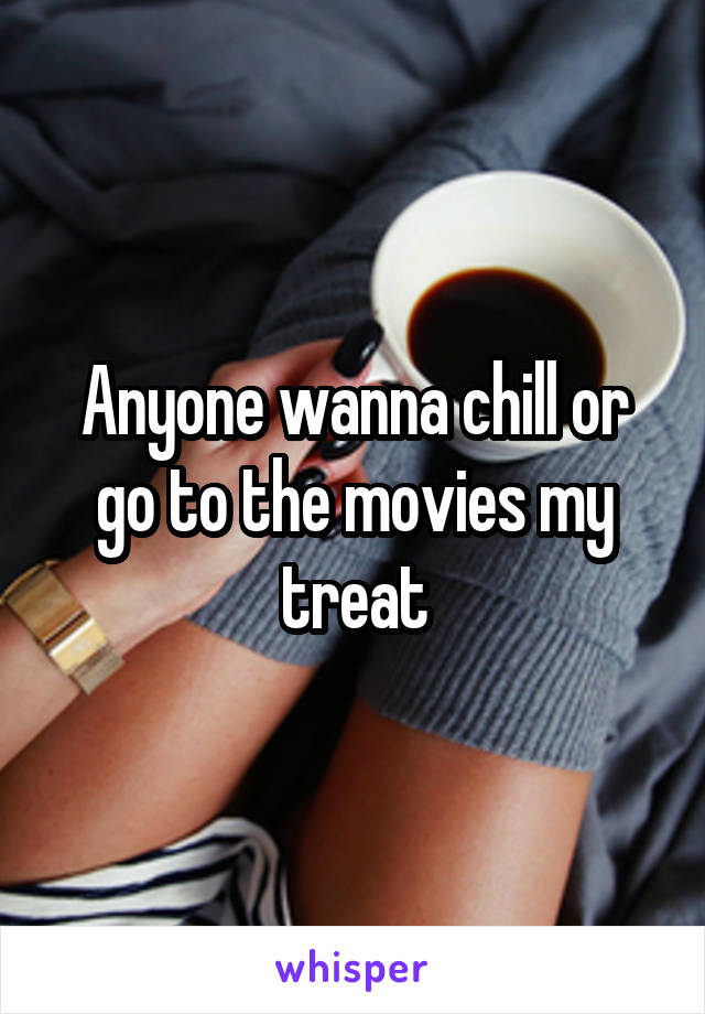 Anyone wanna chill or go to the movies my treat