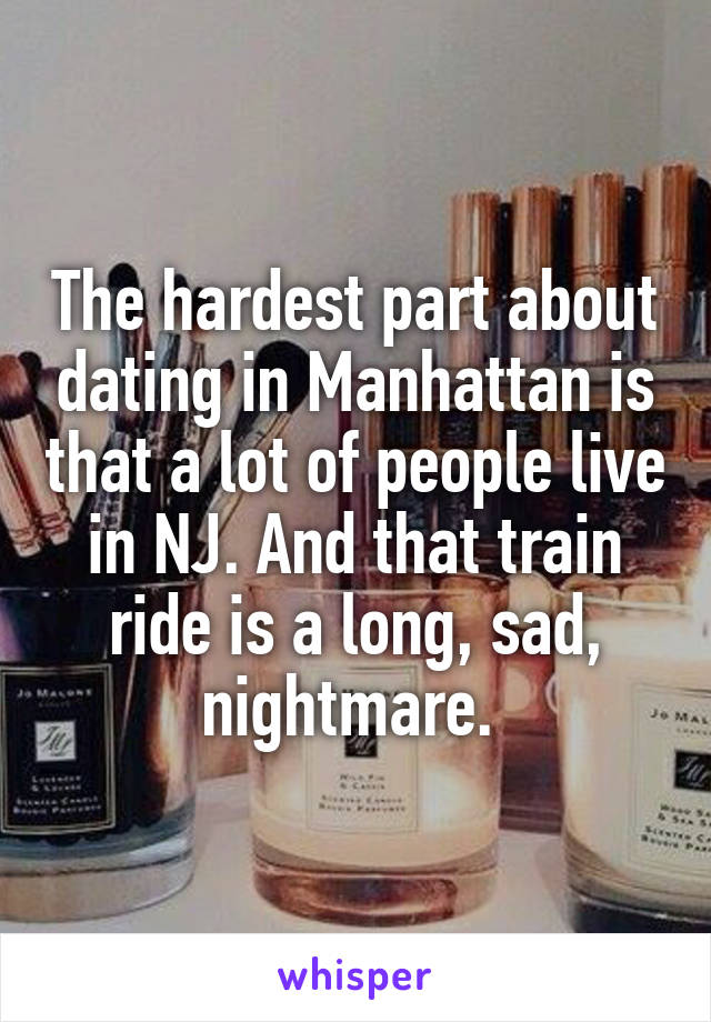 The hardest part about dating in Manhattan is that a lot of people live in NJ. And that train ride is a long, sad, nightmare.