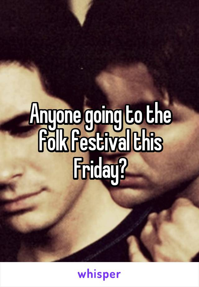 Anyone going to the folk festival this Friday?