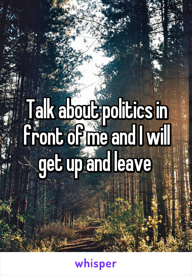 Talk about politics in front of me and I will get up and leave