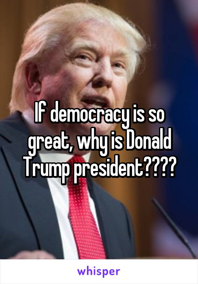 If democracy is so great, why is Donald Trump president????