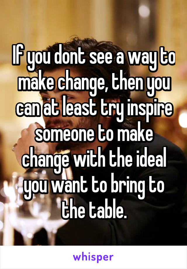 If you dont see a way to make change, then you can at least try inspire someone to make change with the ideal you want to bring to the table.