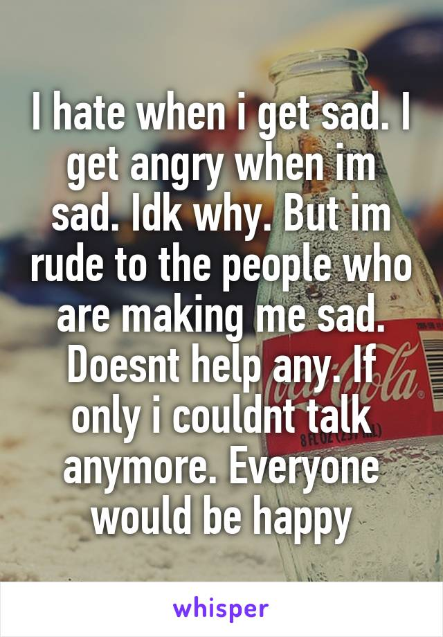 I hate when i get sad. I get angry when im sad. Idk why. But im rude to the people who are making me sad. Doesnt help any. If only i couldnt talk anymore. Everyone would be happy