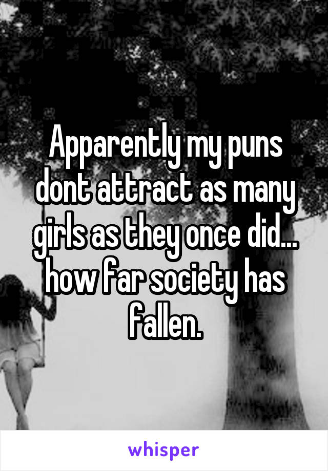 Apparently my puns dont attract as many girls as they once did... how far society has fallen.