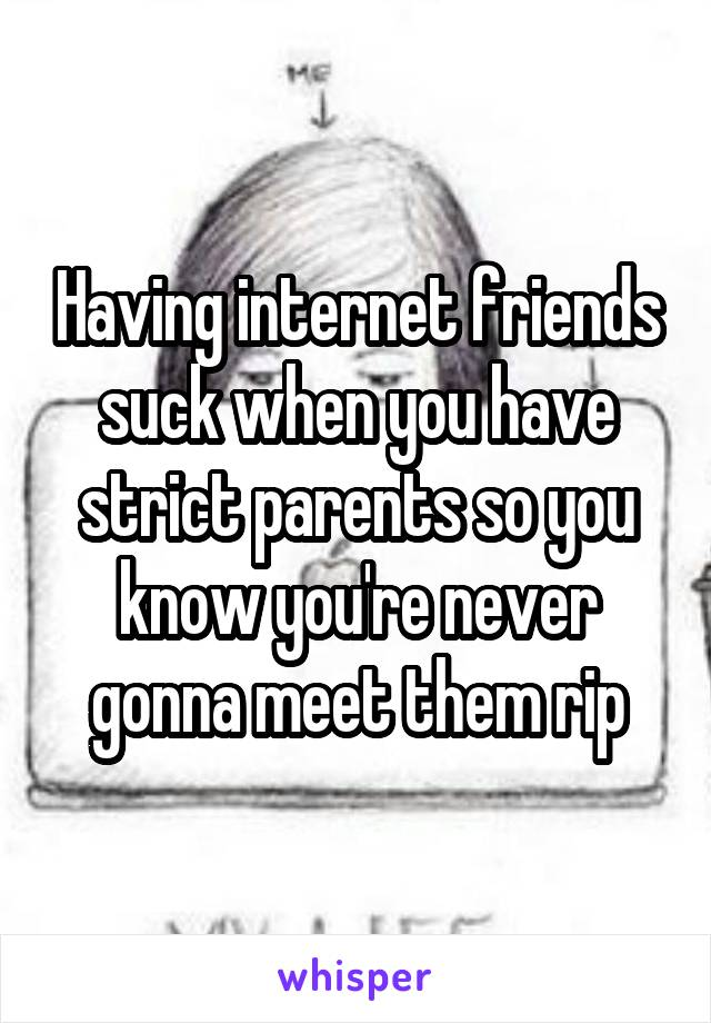 Having internet friends suck when you have strict parents so you know you're never gonna meet them rip