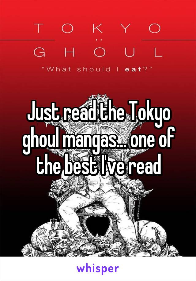 Just read the Tokyo ghoul mangas... one of the best I've read