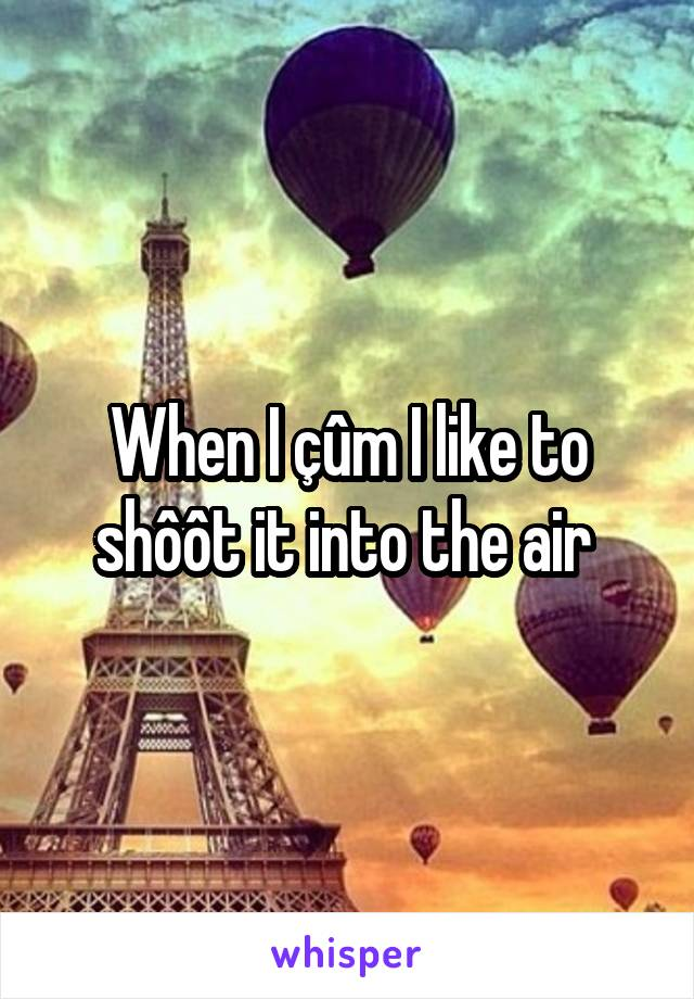 When I çûm I like to shôôt it into the air