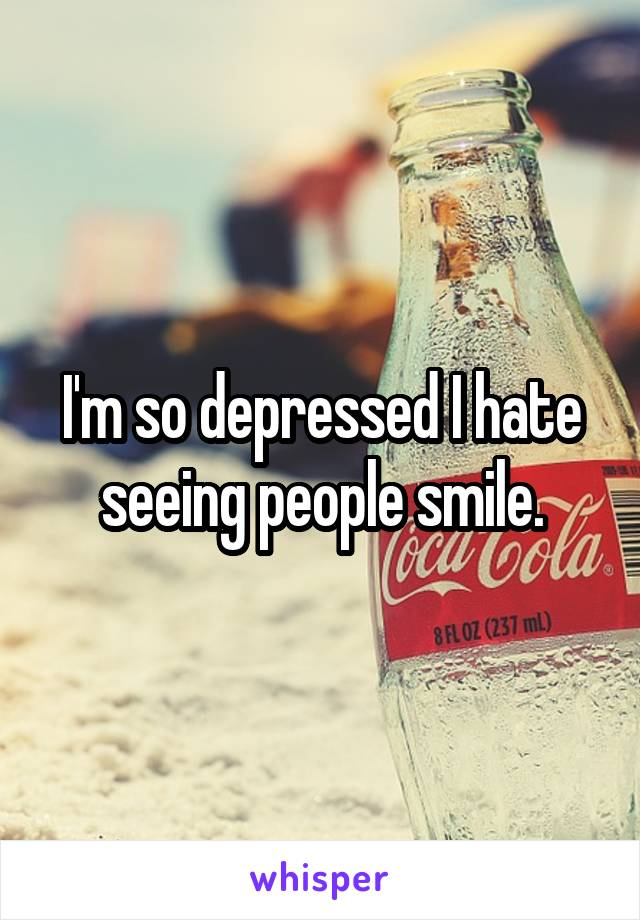 I'm so depressed I hate seeing people smile.