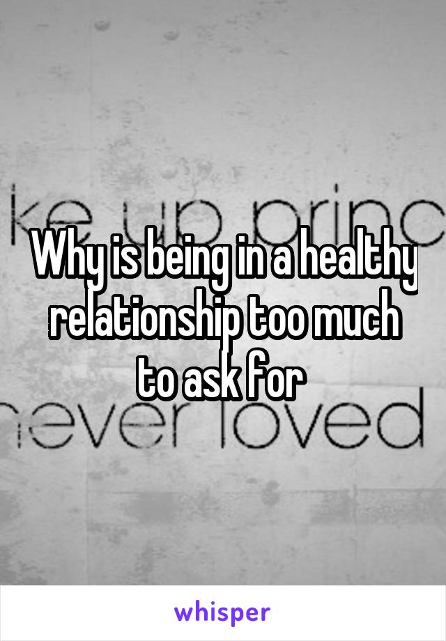 Why is being in a healthy relationship too much to ask for