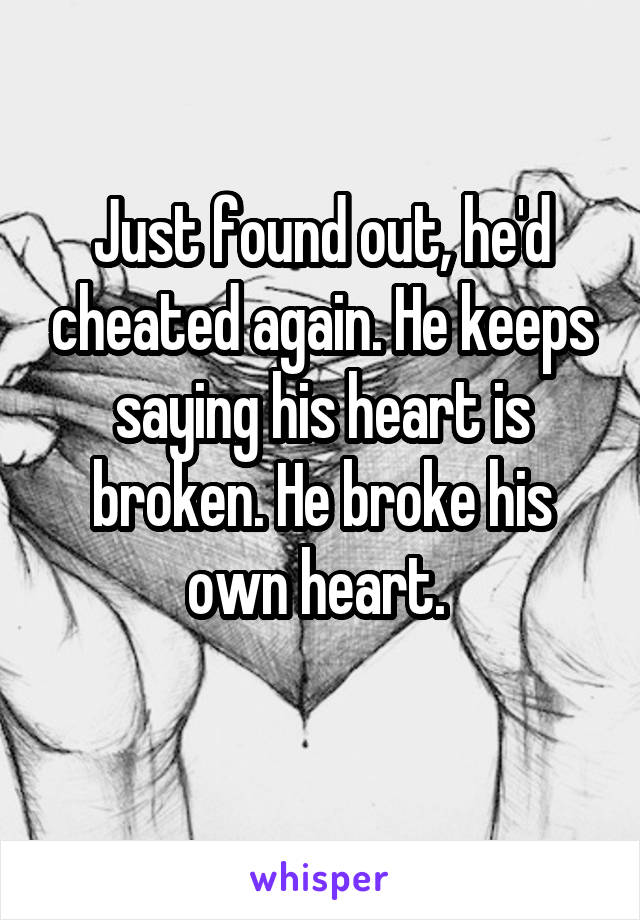 Just found out, he'd cheated again. He keeps saying his heart is broken. He broke his own heart.