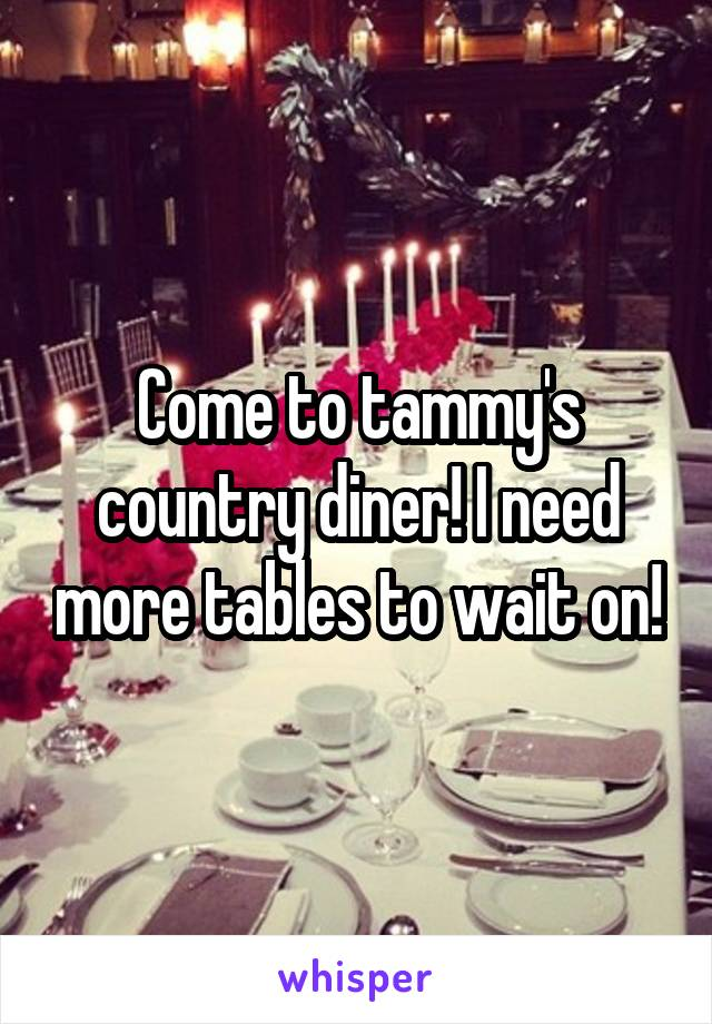 Come to tammy's country diner! I need more tables to wait on!