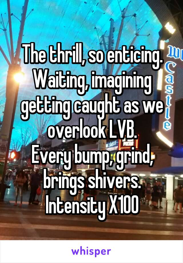 The thrill, so enticing. Waiting, imagining getting caught as we overlook LVB. Every bump, grind, brings shivers. Intensity X100