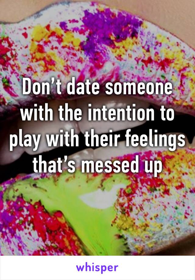 Don't date someone with the intention to play with their feelings that's messed up