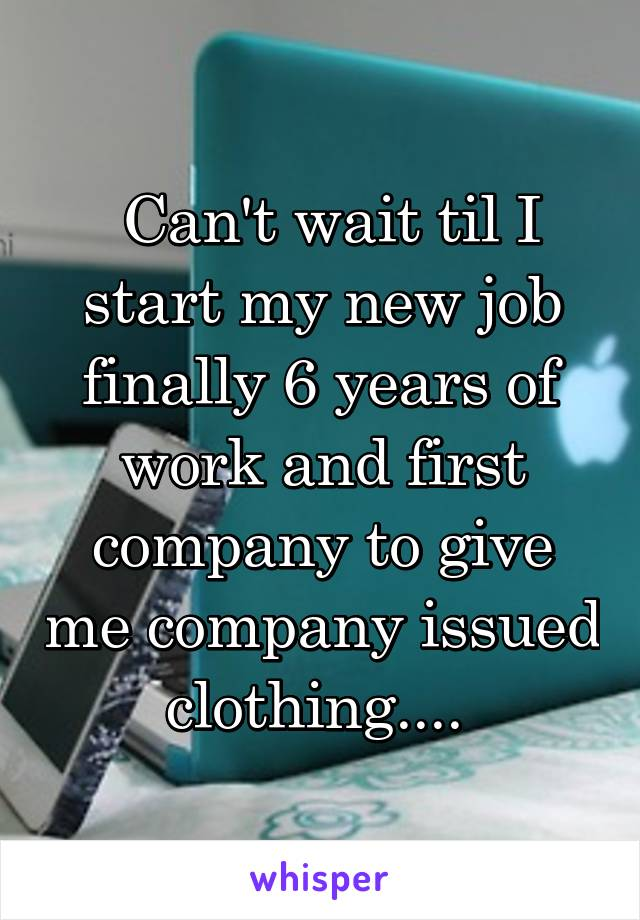 Can't wait til I start my new job finally 6 years of work and first company to give me company issued clothing....