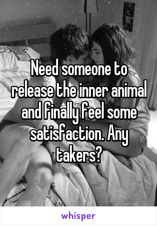 Need someone to release the inner animal and finally feel some satisfaction. Any takers?