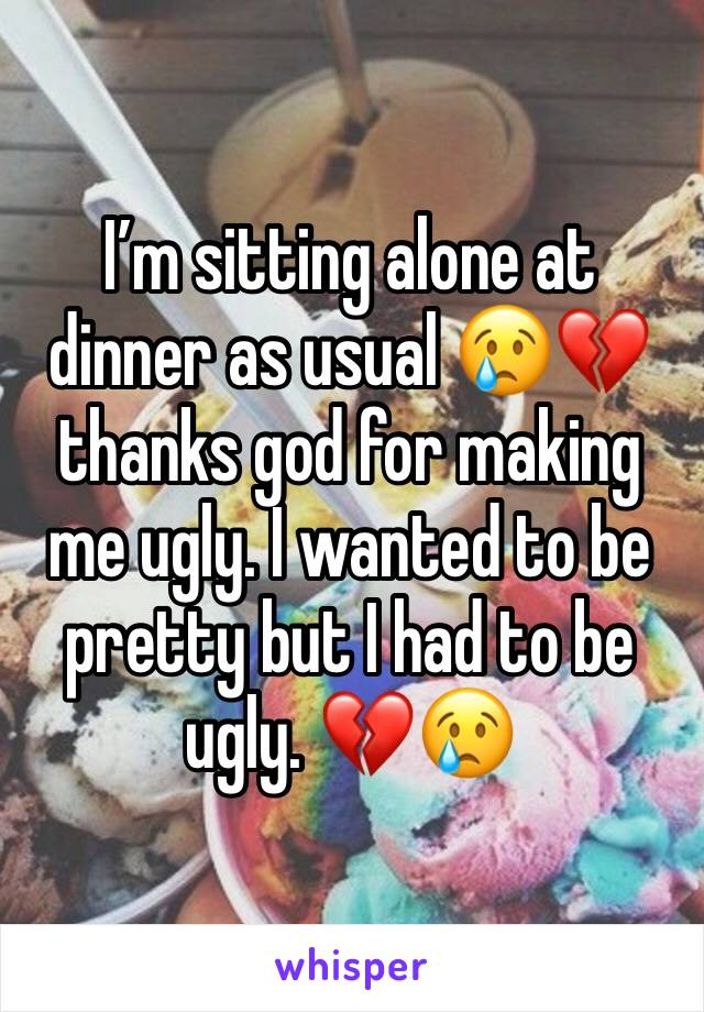 I'm sitting alone at dinner as usual 😢💔 thanks god for making me ugly. I wanted to be pretty but I had to be ugly. 💔😢