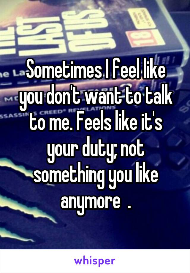Sometimes I feel like you don't want to talk to me. Feels like it's your duty; not something you like anymore  .