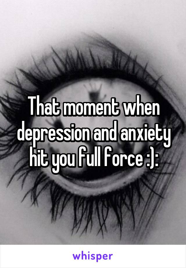 That moment when depression and anxiety hit you full force :):