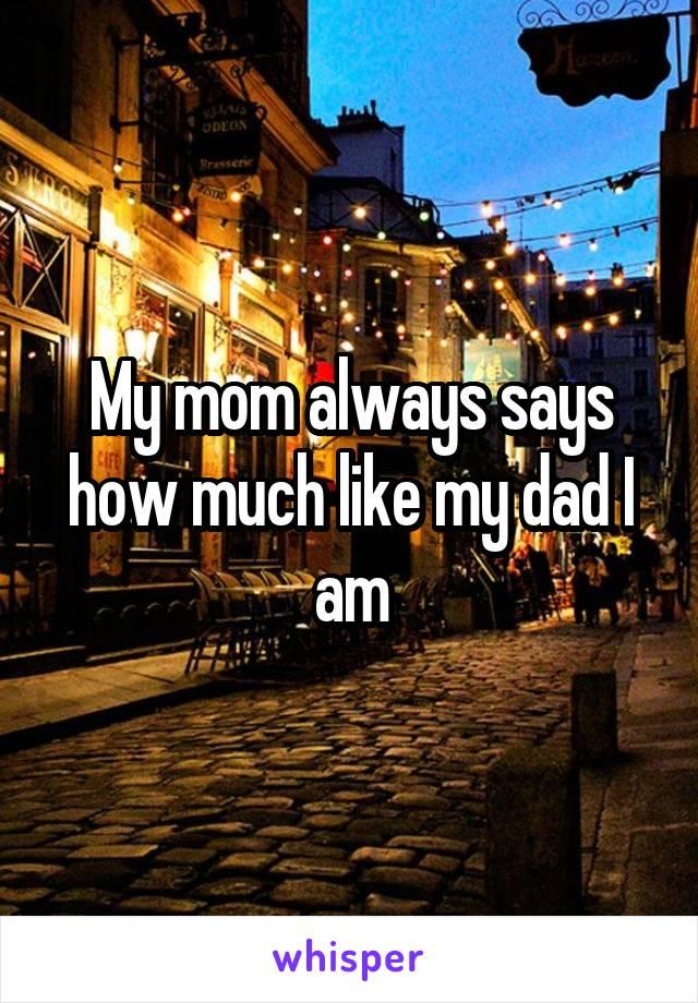 My mom always says how much like my dad I am