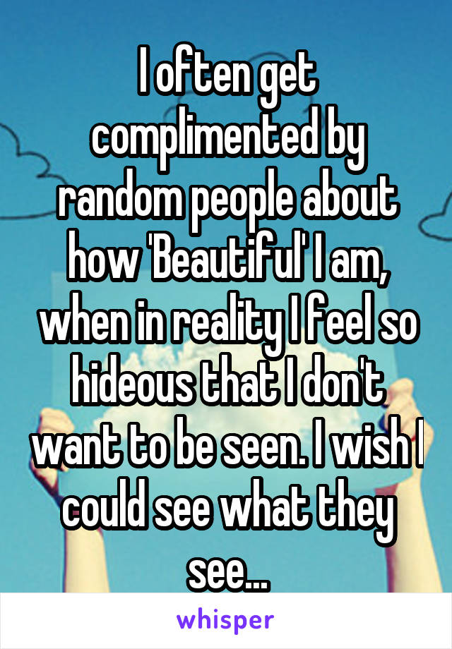 I often get complimented by random people about how 'Beautiful' I am, when in reality I feel so hideous that I don't want to be seen. I wish I could see what they see...