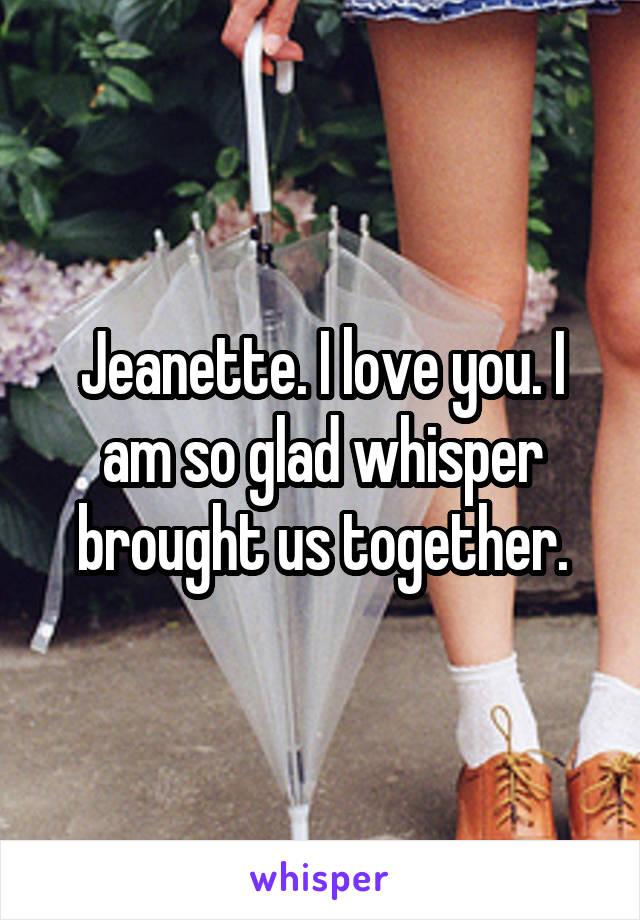 Jeanette. I love you. I am so glad whisper brought us together.