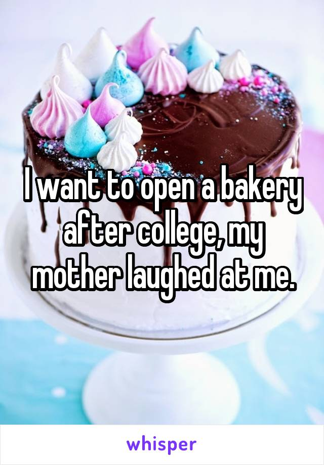 I want to open a bakery after college, my mother laughed at me.