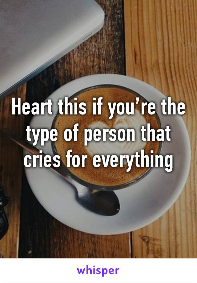 Heart this if you're the type of person that cries for everything