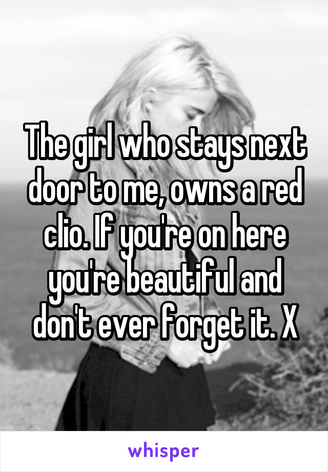 The girl who stays next door to me, owns a red clio. If you're on here you're beautiful and don't ever forget it. X