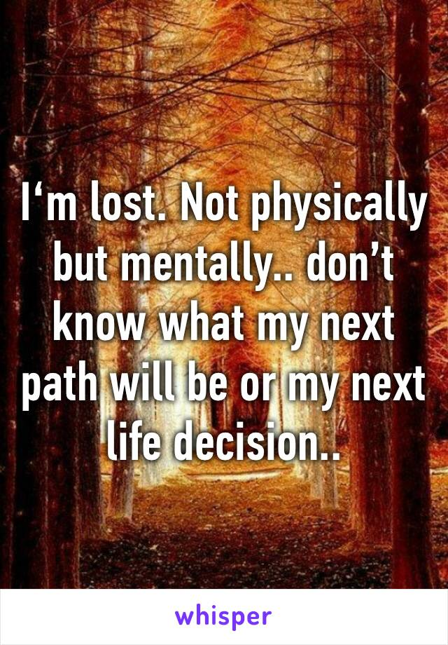 I'm lost. Not physically but mentally.. don't know what my next path will be or my next life decision..