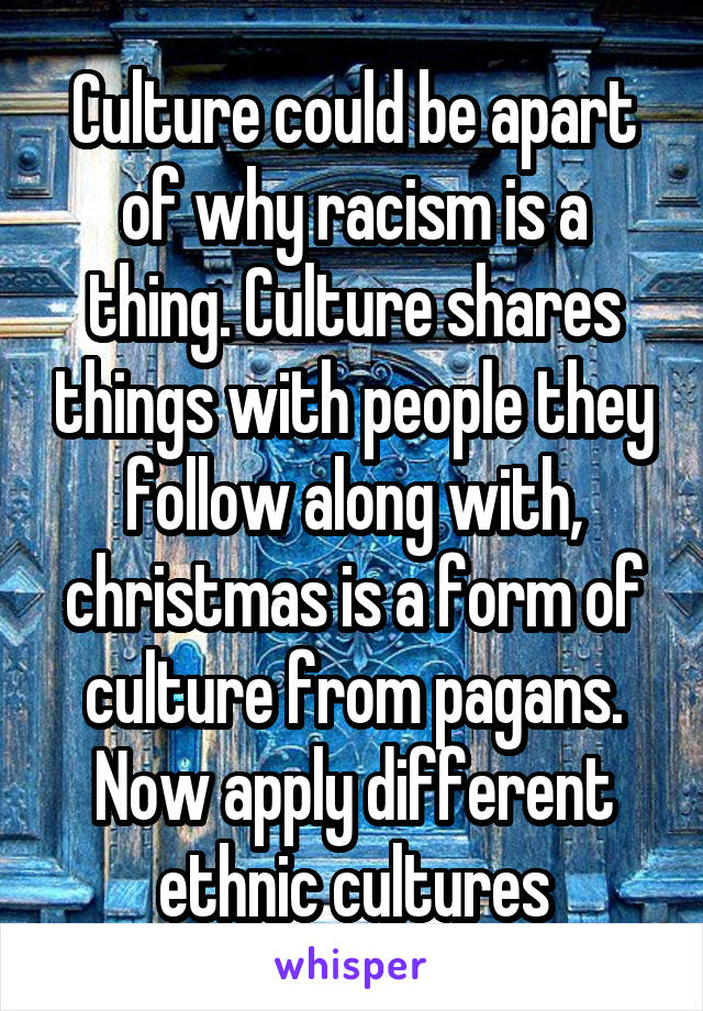 Culture could be apart of why racism is a thing. Culture shares things with people they follow along with, christmas is a form of culture from pagans. Now apply different ethnic cultures