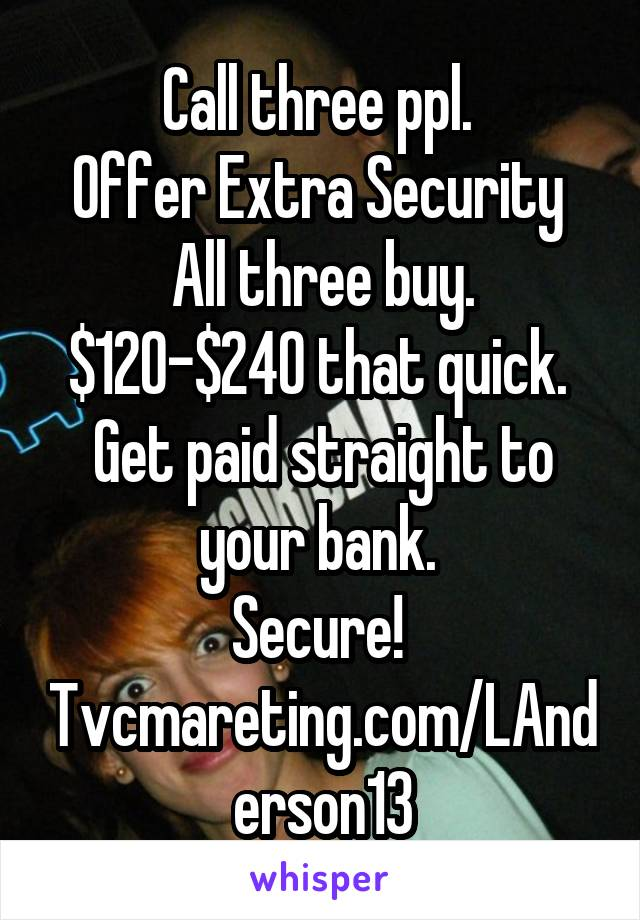 Call three ppl.  Offer Extra Security  All three buy. $120-$240 that quick.  Get paid straight to your bank.  Secure!  Tvcmareting.com/LAnderson13