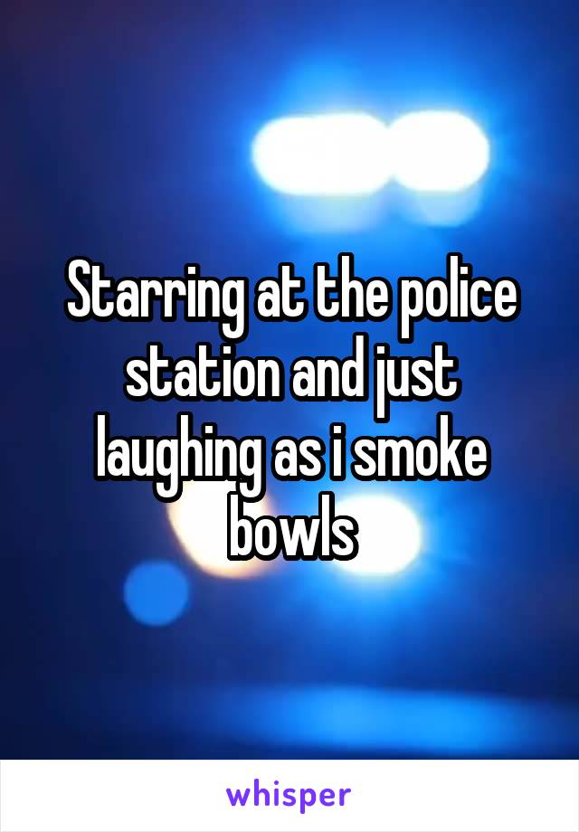 Starring at the police station and just laughing as i smoke bowls