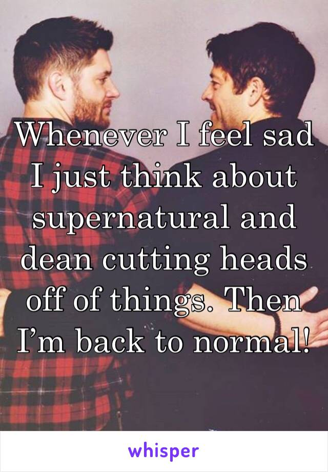 Whenever I feel sad I just think about supernatural and dean cutting heads off of things. Then I'm back to normal!