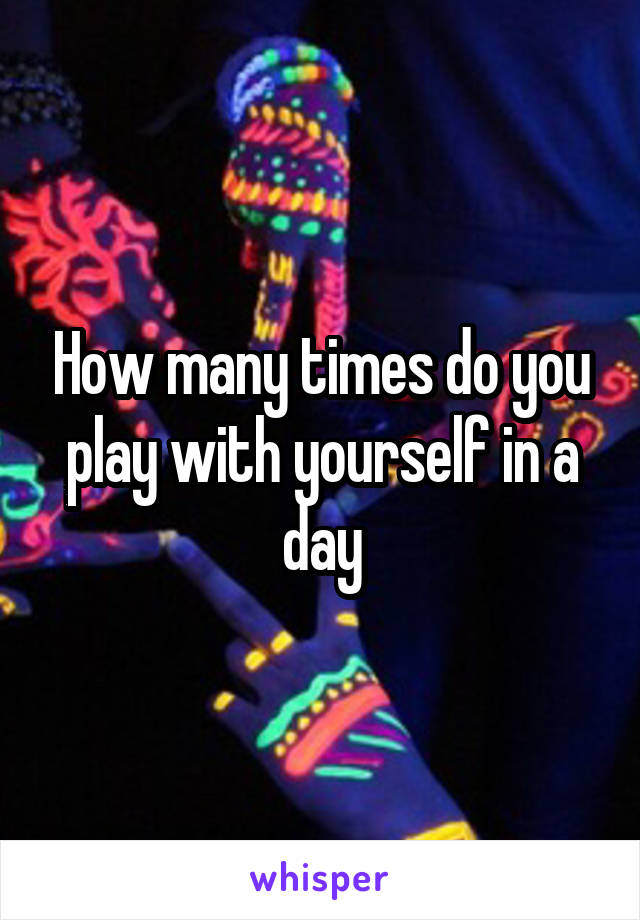 How many times do you play with yourself in a day