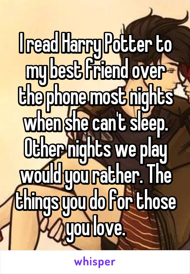 I read Harry Potter to my best friend over the phone most nights when she can't sleep. Other nights we play would you rather. The things you do for those you love.