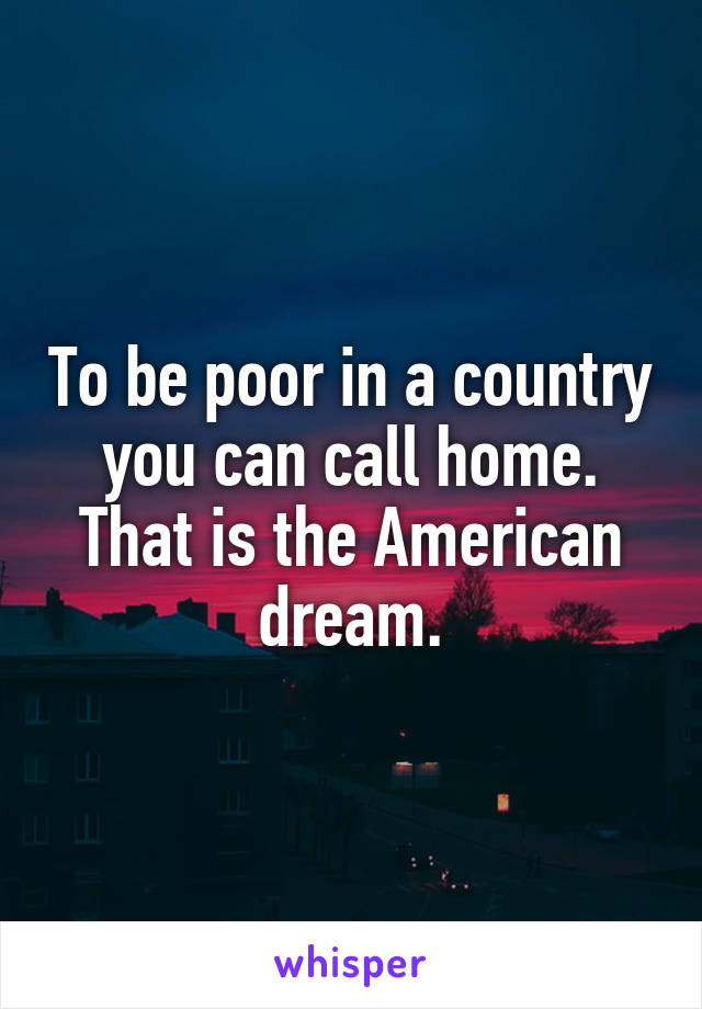 To be poor in a country you can call home. That is the American dream.