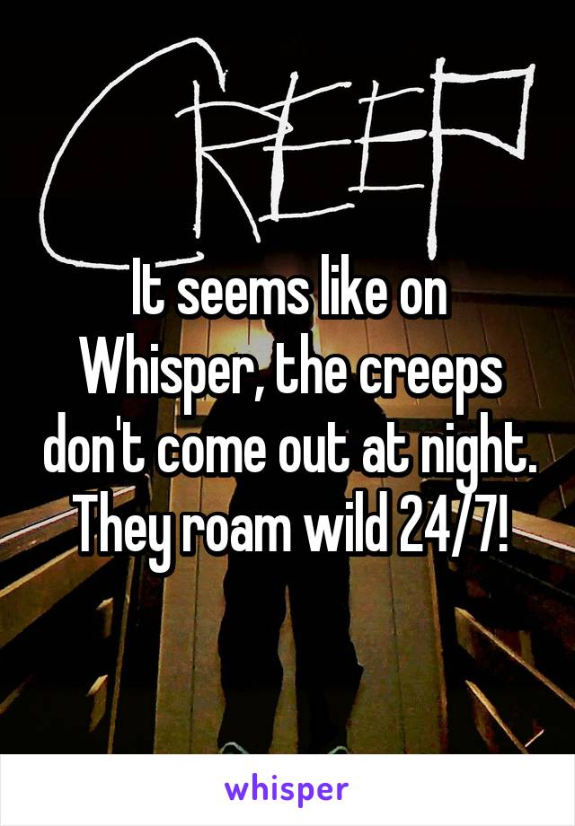 It seems like on Whisper, the creeps don't come out at night. They roam wild 24/7!