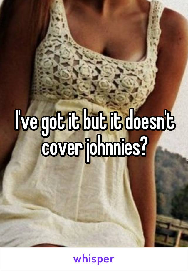 I've got it but it doesn't cover johnnies?