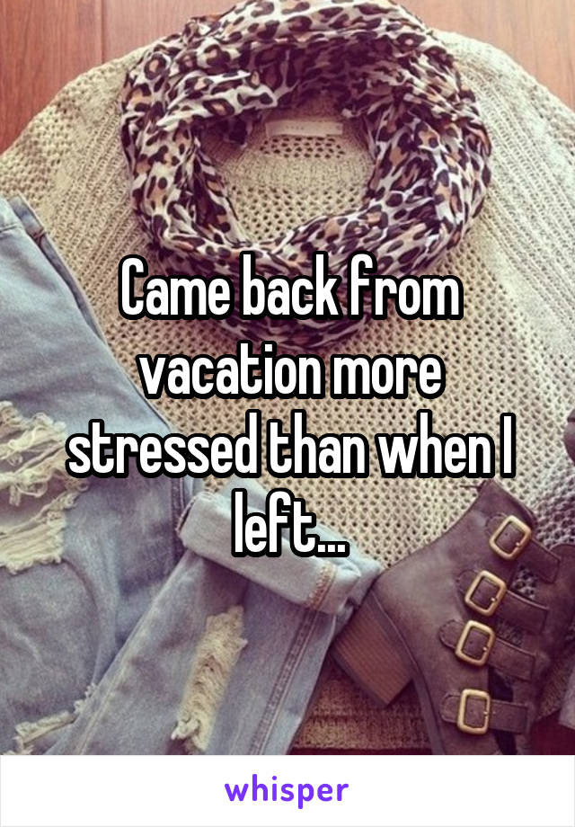Came back from vacation more stressed than when I left...