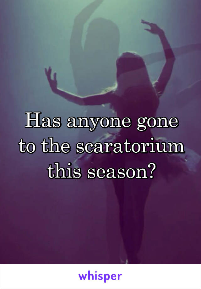 Has anyone gone to the scaratorium this season?