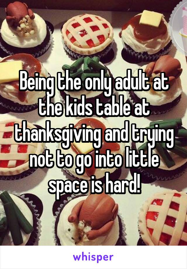 Being the only adult at the kids table at thanksgiving and trying not to go into little space is hard!